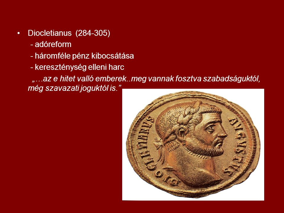 """•Diocletianus (284-305) - adóreform - háromféle pénz kibocsátása - kereszténység elleni harc """"…az e hitet valló emberek..meg vannak fosztva szabadságu"""