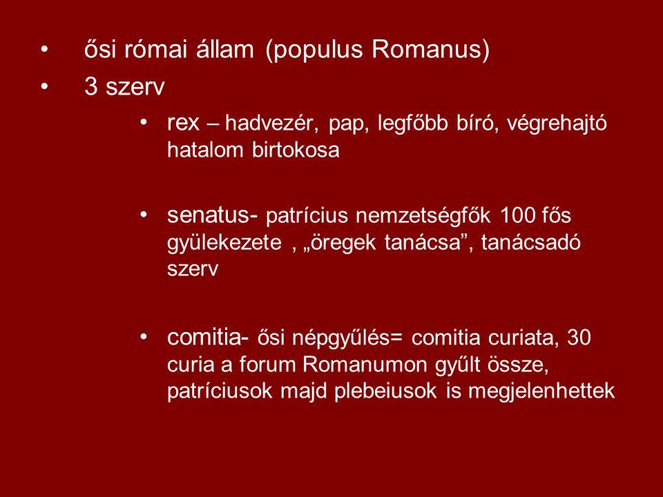 •ősi római állam (populus Romanus) •3 szerv •rex – hadvezér, pap, legfőbb bíró, végrehajtó hatalom birtokosa •senatus- patrícius nemzetségfők 100 fős