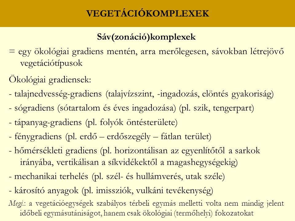 VEGETÁCIÓKOMPLEXEK Sáv(zonáció)komplexek = egy ökológiai gradiens mentén, arra merőlegesen, sávokban létrejövő vegetációtípusok Ökológiai gradiensek: - talajnedvesség-gradiens (talajvízszint, -ingadozás, elöntés gyakoriság) - sógradiens (sótartalom és éves ingadozása) (pl.