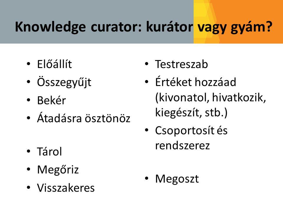 Knowledge curator: kurátor vagy gyám? • Előállít • Összegyűjt • Bekér • Átadásra ösztönöz • Tárol • Megőriz • Visszakeres • Testreszab • Értéket hozzá