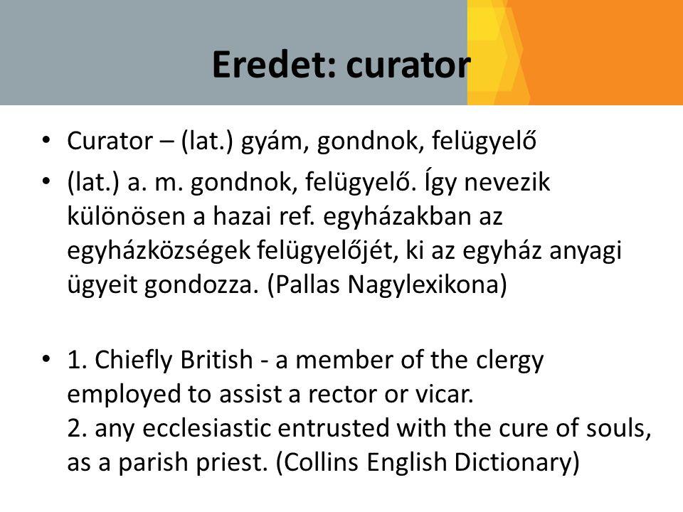 Eredet: curator • Curator – (lat.) gyám, gondnok, felügyelő • (lat.) a. m. gondnok, felügyelő. Így nevezik különösen a hazai ref. egyházakban az egyhá
