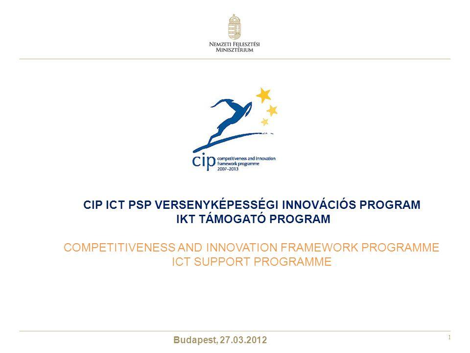1 Budapest, 27.03.2012 CIP ICT PSP VERSENYKÉPESSÉGI INNOVÁCIÓS PROGRAM IKT TÁMOGATÓ PROGRAM COMPETITIVENESS AND INNOVATION FRAMEWORK PROGRAMME ICT SUPPORT PROGRAMME