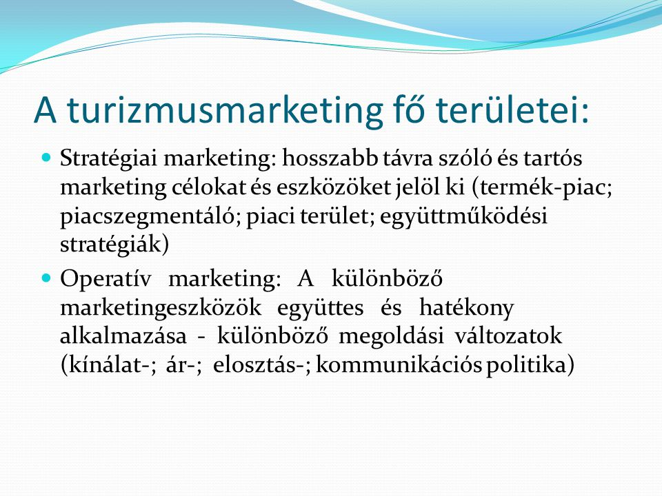 A turizmusmarketing fő területei:  Stratégiai marketing: hosszabb távra szóló és tartós marketing célokat és eszközöket jelöl ki (termék-piac; piacsz