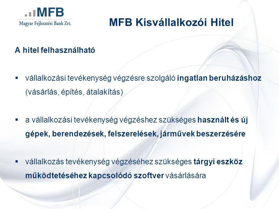 MFB Kisvállalkozói Hitel A hitel felhasználható  vállalkozási tevékenység végzésre szolgáló ingatlan beruházáshoz (vásárlás, építés, átalakítás)  a vállalkozási tevékenység végzéshez szükséges használt és új gépek, berendezések, felszerelések, járművek beszerzésére  vállalkozás tevékenység végzéséhez szükséges tárgyi eszköz működtetéséhez kapcsolódó szoftver vásárlására
