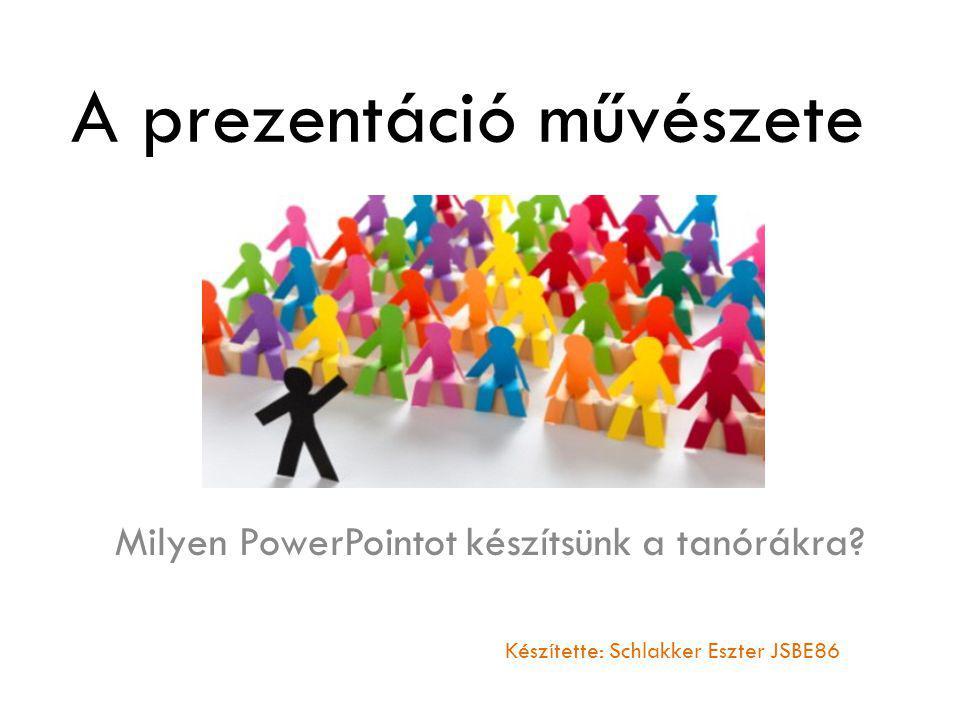A prezentáció művészete Milyen PowerPointot készítsünk a tanórákra? Készítette: Schlakker Eszter JSBE86