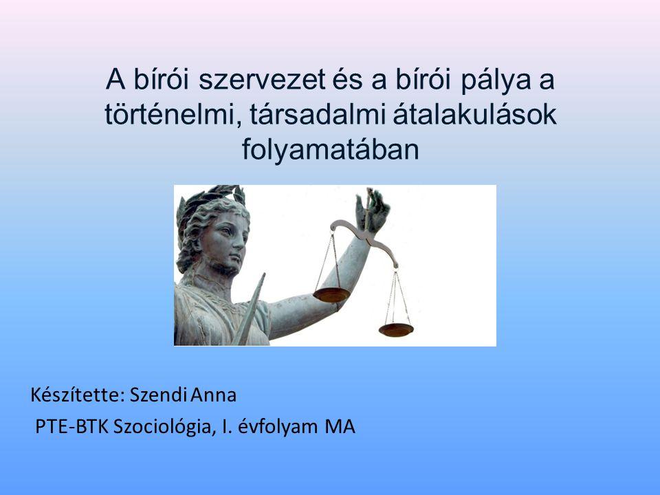 A bírói szervezet és a bírói pálya a történelmi, társadalmi átalakulások folyamatában Készítette: Szendi Anna PTE-BTK Szociológia, I. évfolyam MA
