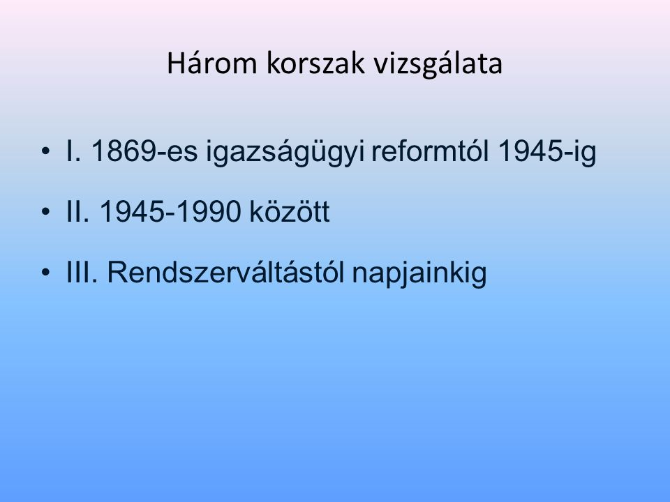 Három korszak vizsgálata • I. 1869-es igazságügyi reformtól 1945-ig • II. 1945-1990 között • III. Rendszerváltástól napjainkig