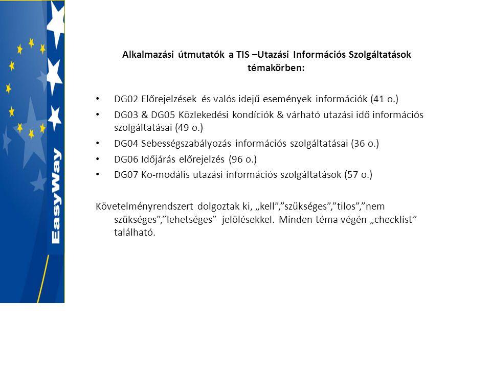 """Alkalmazási útmutatók a TIS –Utazási Információs Szolgáltatások témakörben: • DG02 Előrejelzések és valós idejű események információk (41 o.) • DG03 & DG05 Közlekedési kondíciók & várható utazási idő információs szolgáltatásai (49 o.) • DG04 Sebességszabályozás információs szolgáltatásai (36 o.) • DG06 Időjárás előrejelzés (96 o.) • DG07 Ko-modális utazási információs szolgáltatások (57 o.) Követelményrendszert dolgoztak ki, """"kell , szükséges , tilos , nem szükséges , lehetséges jelölésekkel."""