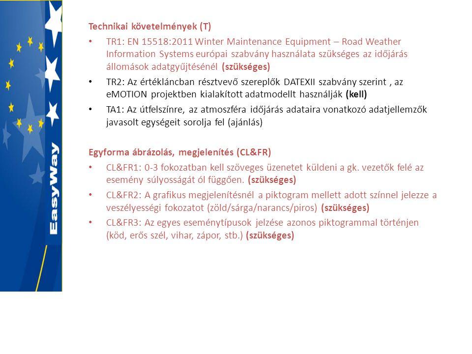 Technikai követelmények (T) • TR1: EN 15518:2011 Winter Maintenance Equipment – Road Weather Information Systems európai szabvány használata szükséges az időjárás állomások adatgyűjtésénél (szükséges) • TR2: Az értékláncban résztvevő szereplők DATEXII szabvány szerint, az eMOTION projektben kialakított adatmodellt használják (kell) • TA1: Az útfelszínre, az atmoszféra időjárás adataira vonatkozó adatjellemzők javasolt egységeit sorolja fel (ajánlás) Egyforma ábrázolás, megjelenítés (CL&FR) • CL&FR1: 0-3 fokozatban kell szöveges üzenetet küldeni a gk.