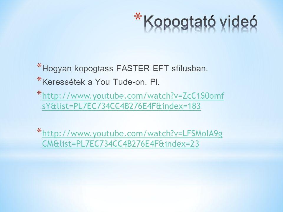* Hogyan kopogtass FASTER EFT stílusban. * Keressétek a You Tude-on. Pl. * http://www.youtube.com/watch?v=ZcC1S0omf sY&list=PL7EC734CC4B276E4F&index=1