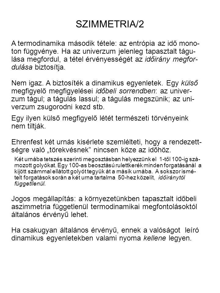SZIMMETRIA/2 A termodinamika második tétele: az entrópia az idő mono- ton függvénye. Ha az univerzum jelenleg tapasztalt tágu- lása megfordul, a tétel