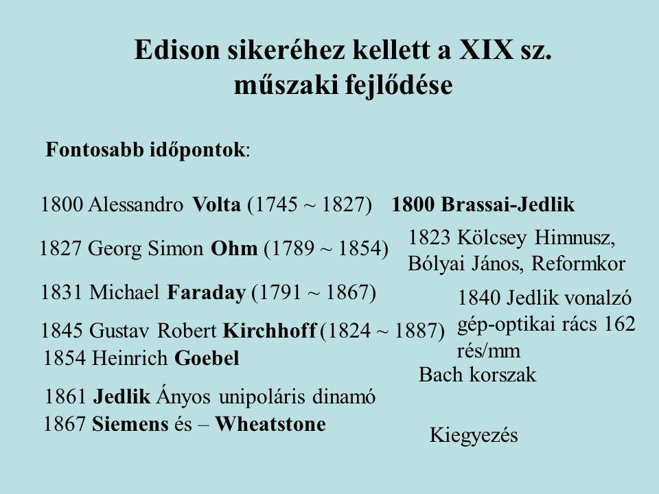 Edison sikeréhez kellett a XIX sz. műszaki fejlődése Fontosabb időpontok: 1800 Alessandro Volta (1745 ~ 1827) 1827 Georg Simon Ohm (1789 ~ 1854) 1831