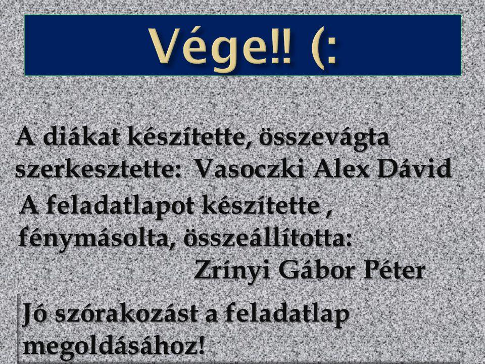 A diákat készítette, összevágta szerkesztette: Vasoczki Alex Dávid A feladatlapot készítette, fénymásolta, összeállította: Zrínyi Gábor Péter Zrínyi G
