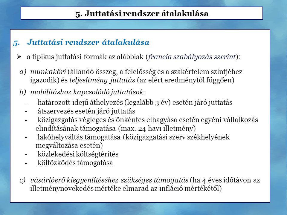 5.Juttatási rendszer átalakulása  a tipikus juttatási formák az alábbiak (francia szabályozás szerint): a)munkaköri (állandó összeg, a felelősség és a szakértelem szintjéhez igazodik) és teljesítmény juttatás (az elért eredménytől függően) b)mobilitáshoz kapcsolódó juttatások: - határozott idejű áthelyezés (legalább 3 év) esetén járó juttatás - átszervezés esetén járó juttatás - közigazgatás végleges és önkéntes elhagyása esetén egyéni vállalkozás elindításának támogatása (max.