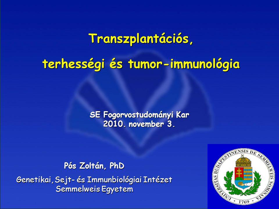 1 Transzplantációs, terhességi és tumor-immunológia SE Fogorvostudományi Kar 2010. november 3. Pós Zoltán, PhD Genetikai, Sejt- és Immunbiológiai Inté