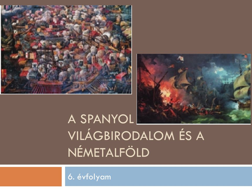 A SPANYOL VILÁGBIRODALOM ÉS A NÉMETALFÖLD 6. évfolyam