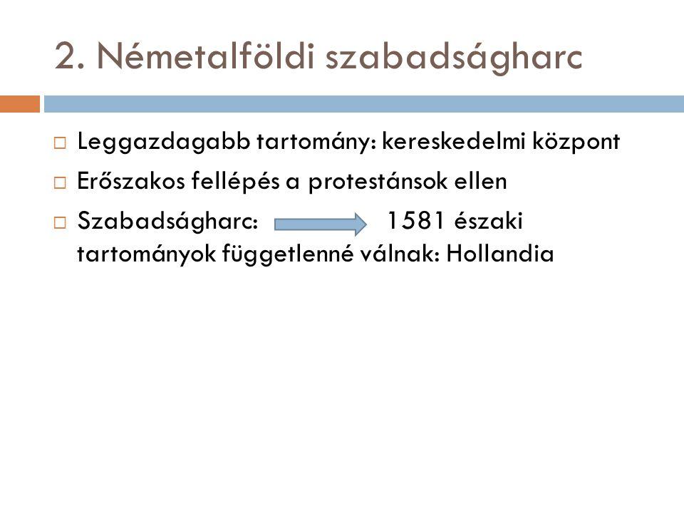 2. Németalföldi szabadságharc  Leggazdagabb tartomány: kereskedelmi központ  Erőszakos fellépés a protestánsok ellen  Szabadságharc: 1581 északi ta