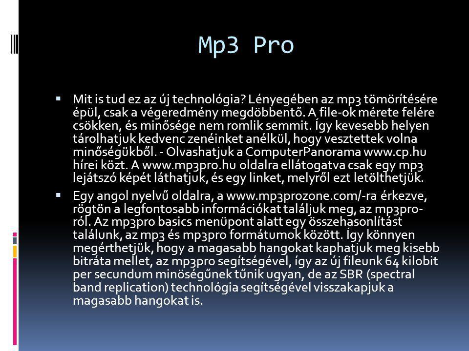 Mp3 Pro  Mit is tud ez az új technológia? Lényegében az mp3 tömörítésére épül, csak a végeredmény megdöbbentő. A file-ok mérete felére csökken, és mi