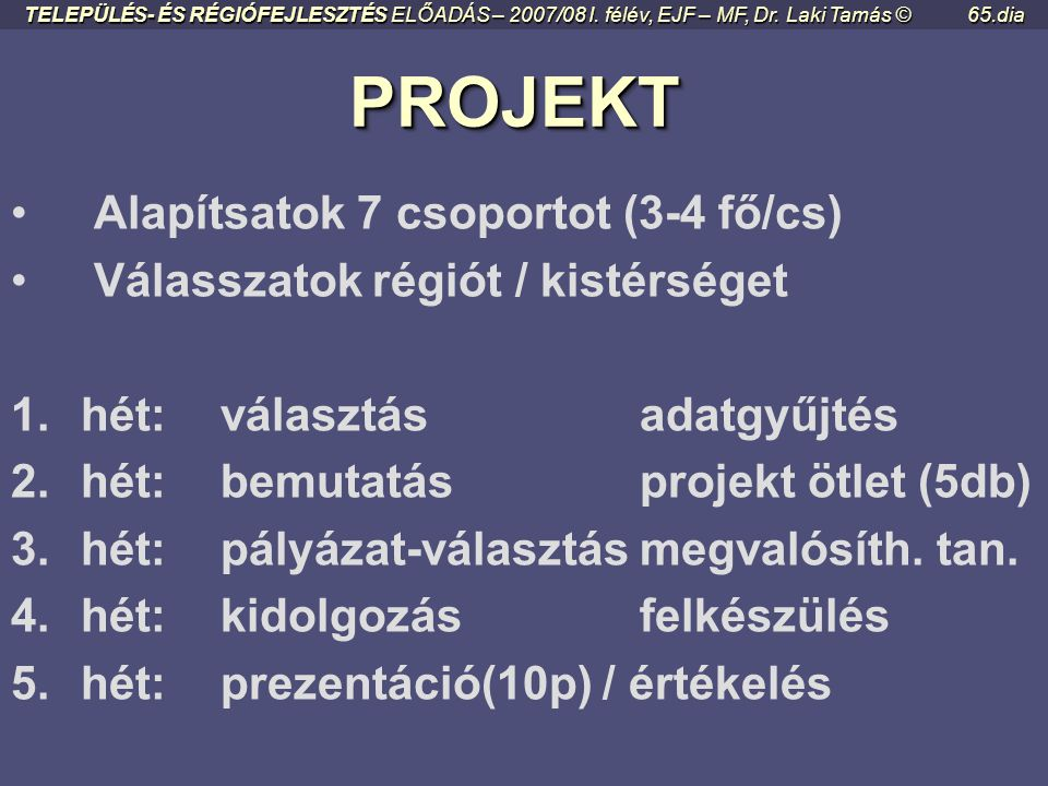 PROJEKTMUNKA TELEPÜLÉS- ÉS RÉGIÓFEJLESZTÉS ELŐADÁS – 2007/08 I. félév, EJF – MF, Dr. Laki Tamás ©64.dia