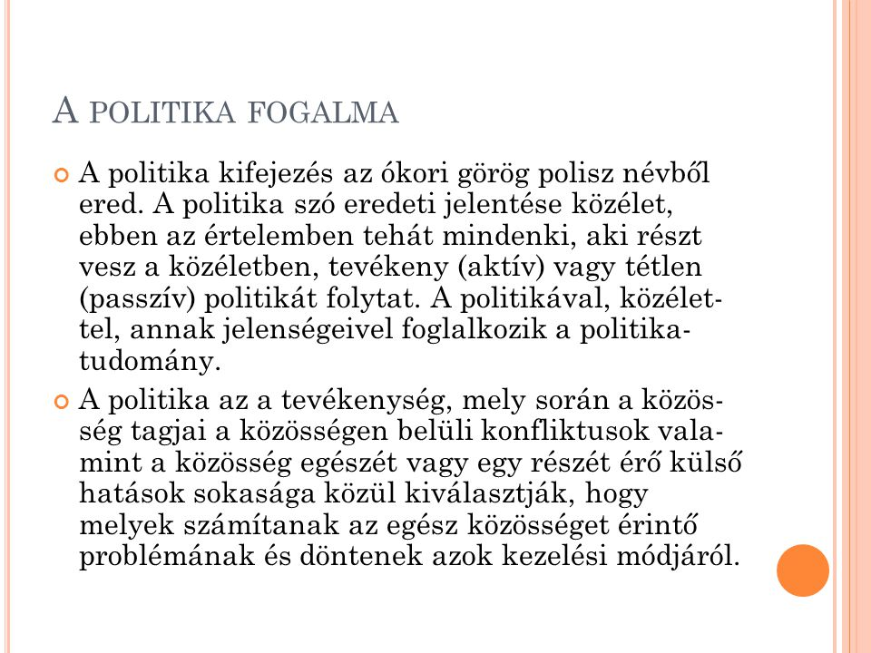 A POLITIKA FOGALMA A politika kifejezés az ókori görög polisz névből ered. A politika szó eredeti jelentése közélet, ebben az értelemben tehát mindenk