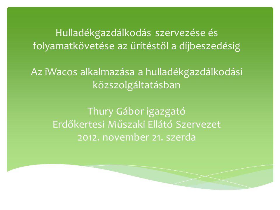 Hulladékgazdálkodás szervezése és folyamatkövetése az ürítéstől a díjbeszedésig Az iWacos alkalmazása a hulladékgazdálkodási közszolgáltatásban Thury Gábor igazgató Erdőkertesi Műszaki Ellátó Szervezet 2012.