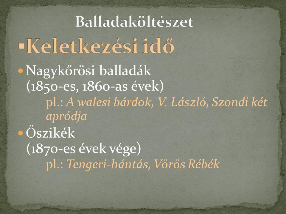  Nagykőrösi balladák (1850-es, 1860-as évek) pl.: A walesi bárdok, V. László, Szondi két apródja  Ő szikék (1870-es évek vége) pl.: Tengeri-hántás,