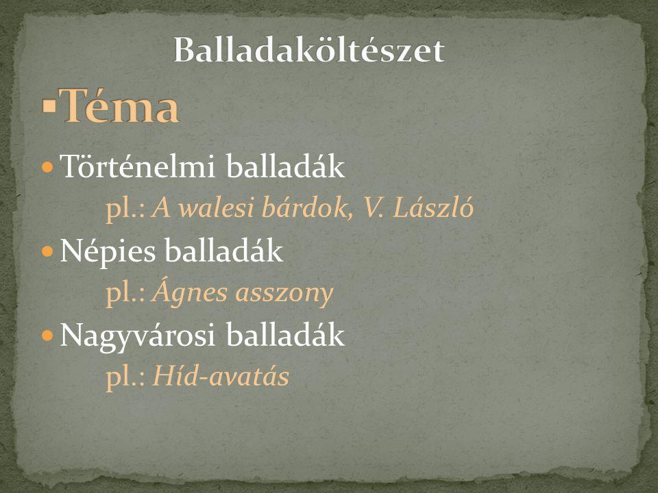  Történelmi balladák pl.: A walesi bárdok, V. László  Népies balladák pl.: Ágnes asszony  Nagyvárosi balladák pl.: Híd-avatás