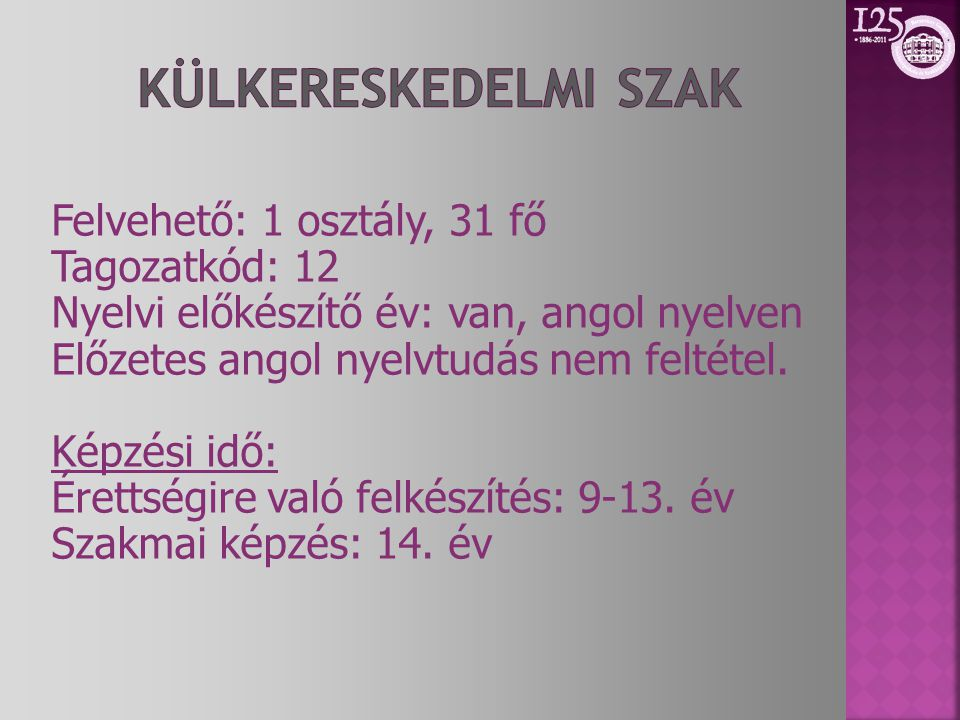 Felvehető: 1 osztály, 31 fő Tagozatkód: 12 Nyelvi előkészítő év: van, angol nyelven Előzetes angol nyelvtudás nem feltétel.