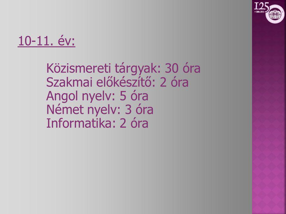 10-11. év: Közismereti tárgyak: 30 óra Szakmai előkészítő: 2 óra Angol nyelv: 5 óra Német nyelv: 3 óra Informatika: 2 óra