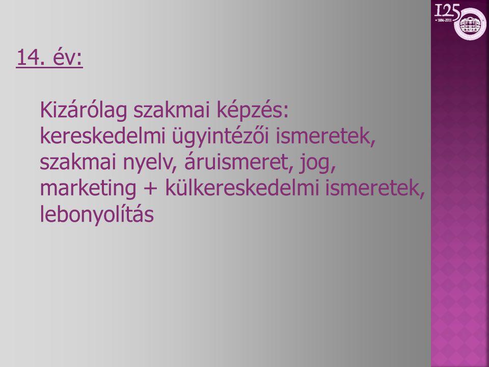 14. év: Kizárólag szakmai képzés: kereskedelmi ügyintézői ismeretek, szakmai nyelv, áruismeret, jog, marketing + külkereskedelmi ismeretek, lebonyolít