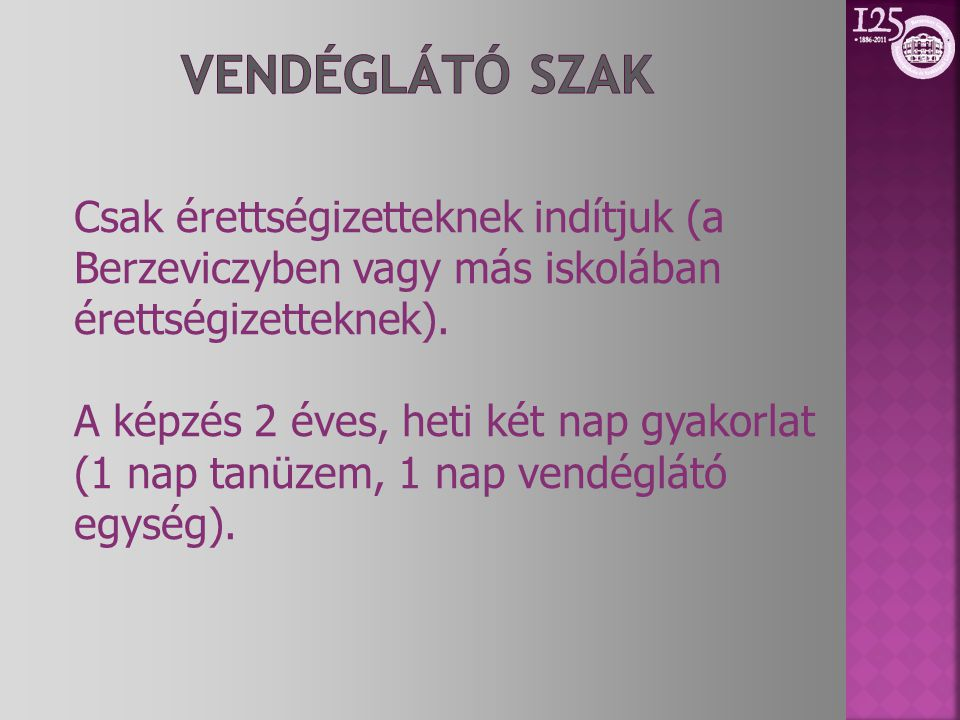 Csak érettségizetteknek indítjuk (a Berzeviczyben vagy más iskolában érettségizetteknek). A képzés 2 éves, heti két nap gyakorlat (1 nap tanüzem, 1 na