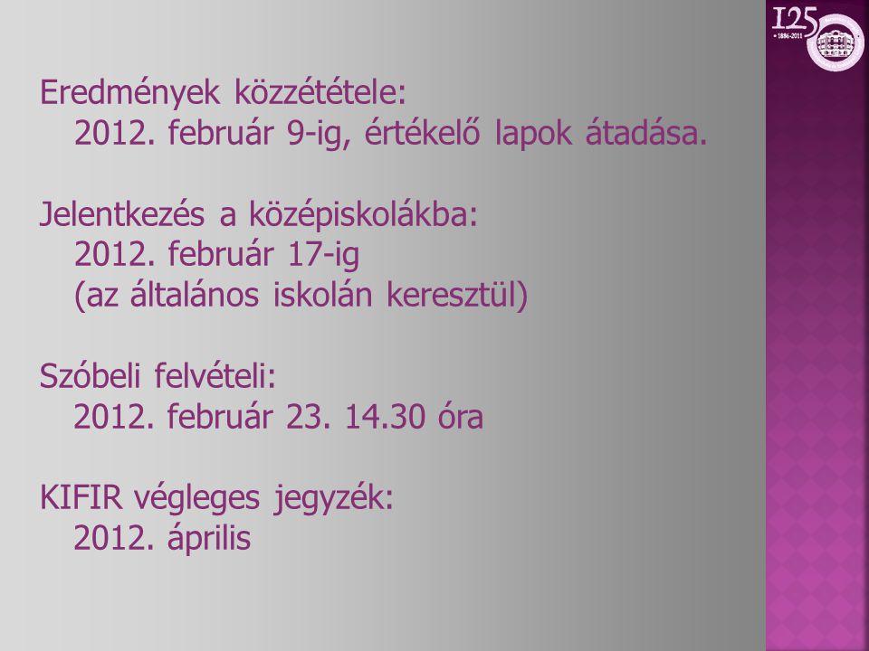 Eredmények közzététele: 2012. február 9-ig, értékelő lapok átadása. Jelentkezés a középiskolákba: 2012. február 17-ig (az általános iskolán keresztül)