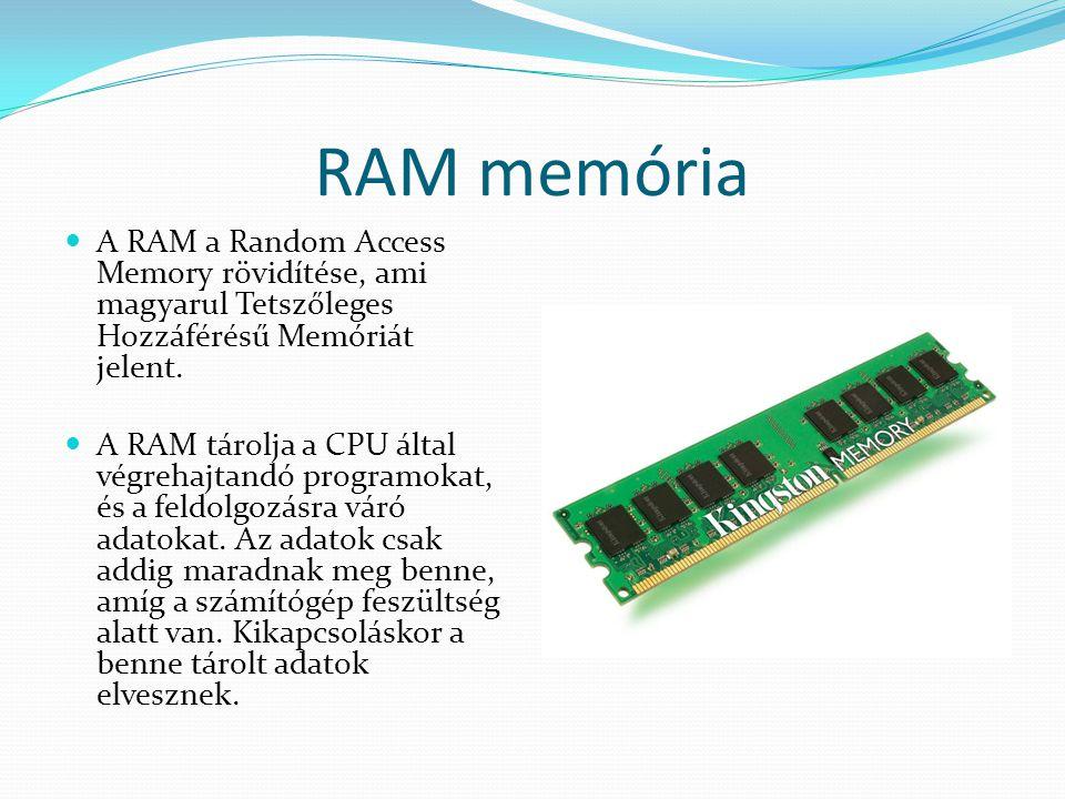RAM memória  A RAM a Random Access Memory rövidítése, ami magyarul Tetszőleges Hozzáférésű Memóriát jelent.  A RAM tárolja a CPU által végrehajtandó
