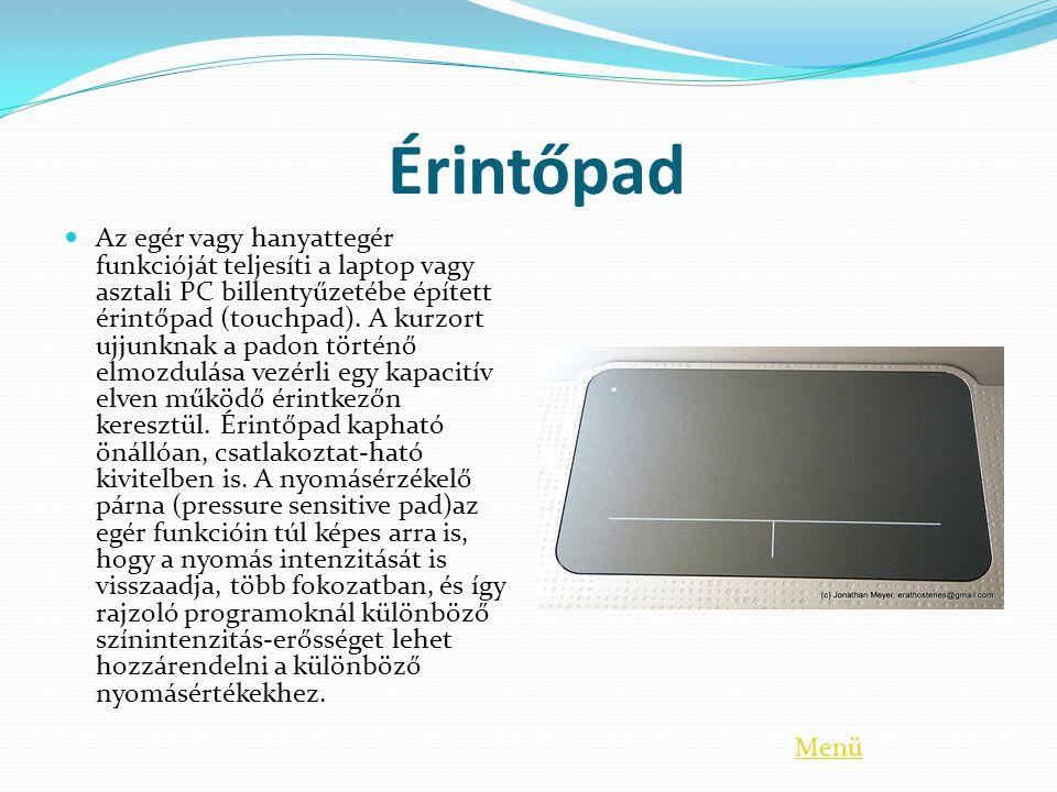 Érintőpad  Az egér vagy hanyattegér funkcióját teljesíti a laptop vagy asztali PC billentyűzetébe épített érintőpad (touchpad). A kurzort ujjunknak a