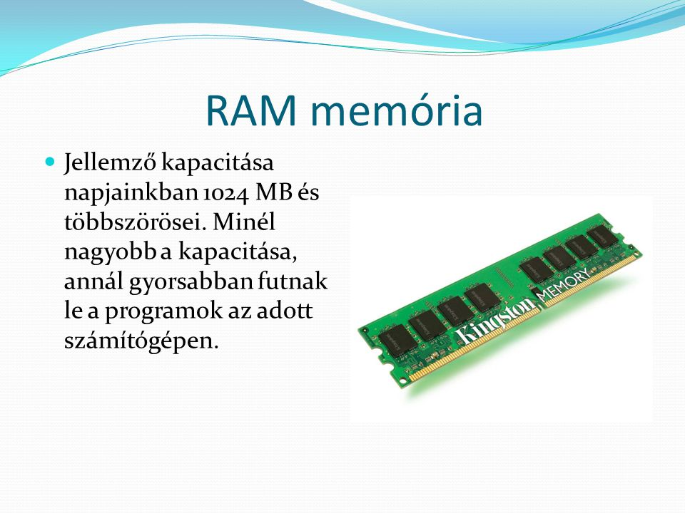 RAM memória JJellemző kapacitása napjainkban 1024 MB és többszörösei. Minél nagyobb a kapacitása, annál gyorsabban futnak le a programok az adott sz