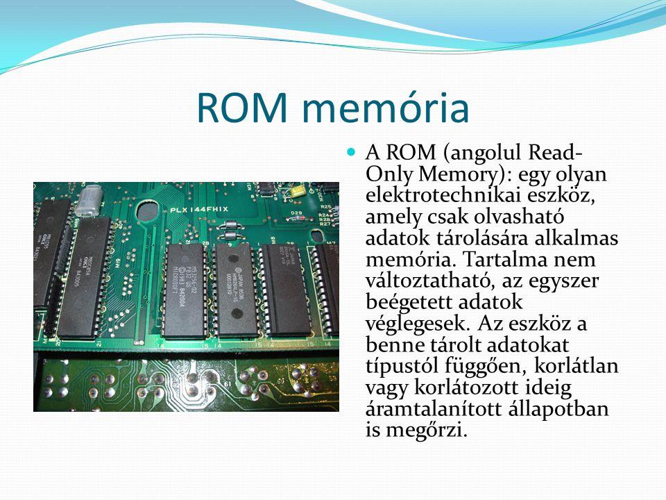 ROM memória  A ROM (angolul Read- Only Memory): egy olyan elektrotechnikai eszköz, amely csak olvasható adatok tárolására alkalmas memória. Tartalma