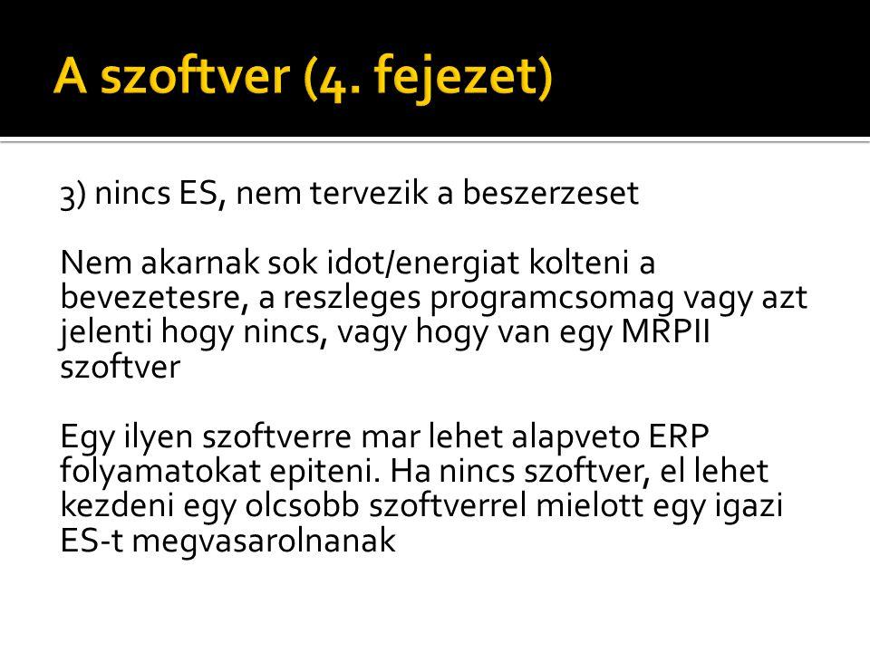3) nincs ES, nem tervezik a beszerzeset Nem akarnak sok idot/energiat kolteni a bevezetesre, a reszleges programcsomag vagy azt jelenti hogy nincs, vagy hogy van egy MRPII szoftver Egy ilyen szoftverre mar lehet alapveto ERP folyamatokat epiteni.