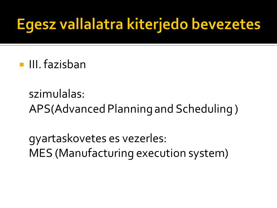  III. fazisban szimulalas: APS(Advanced Planning and Scheduling ) gyartaskovetes es vezerles: MES (Manufacturing execution system)