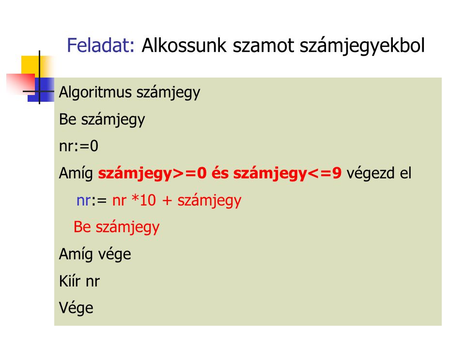 Feladat: Alkossunk szamot számjegyekbol Algoritmus számjegy Be számjegy nr:=0 Amíg számjegy>=0 és számjegy<=9 végezd el nr:= nr *10 + számjegy Be számjegy Amíg vége Kiír nr Vége
