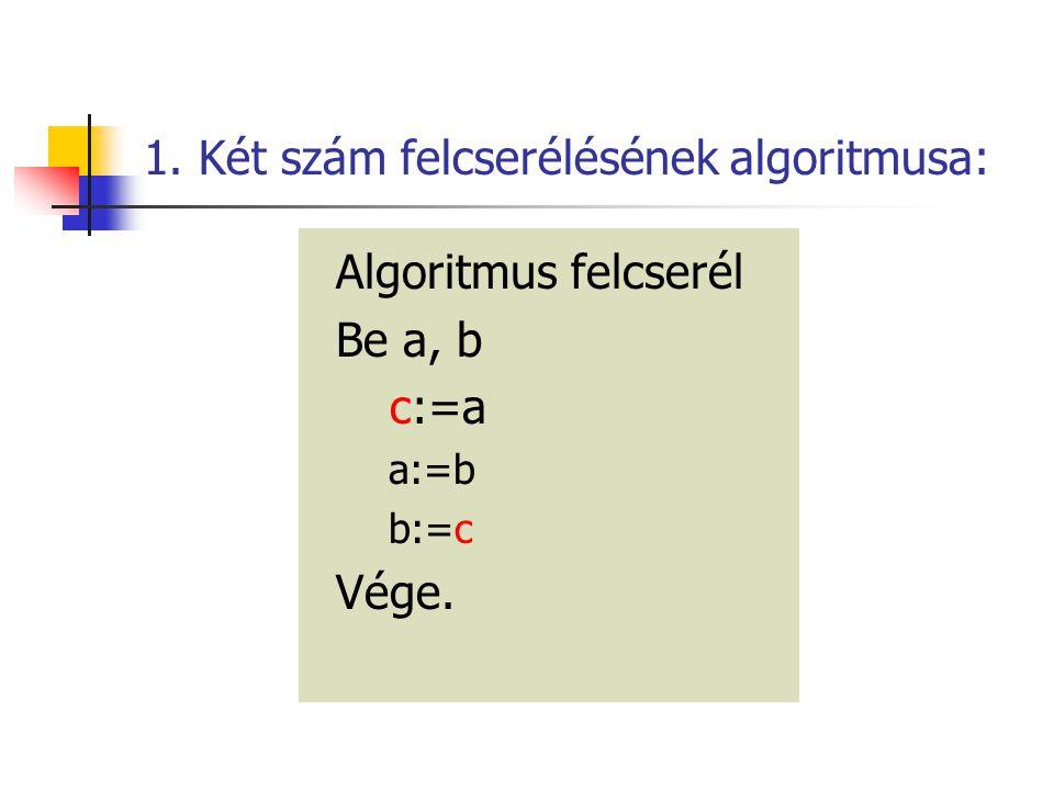1. Két szám felcserélésének algoritmusa: Algoritmus felcserél Be a, b c:=a a:=b b:=c Vége.