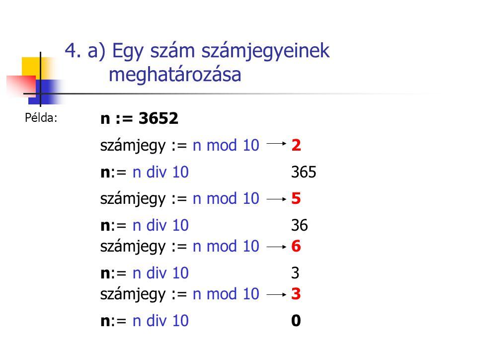 4. a) Egy szám számjegyeinek meghatározása n := 3652 számjegy := n mod 102 n:= n div 10365 számjegy := n mod 105 n:= n div 1036 számjegy := n mod 106