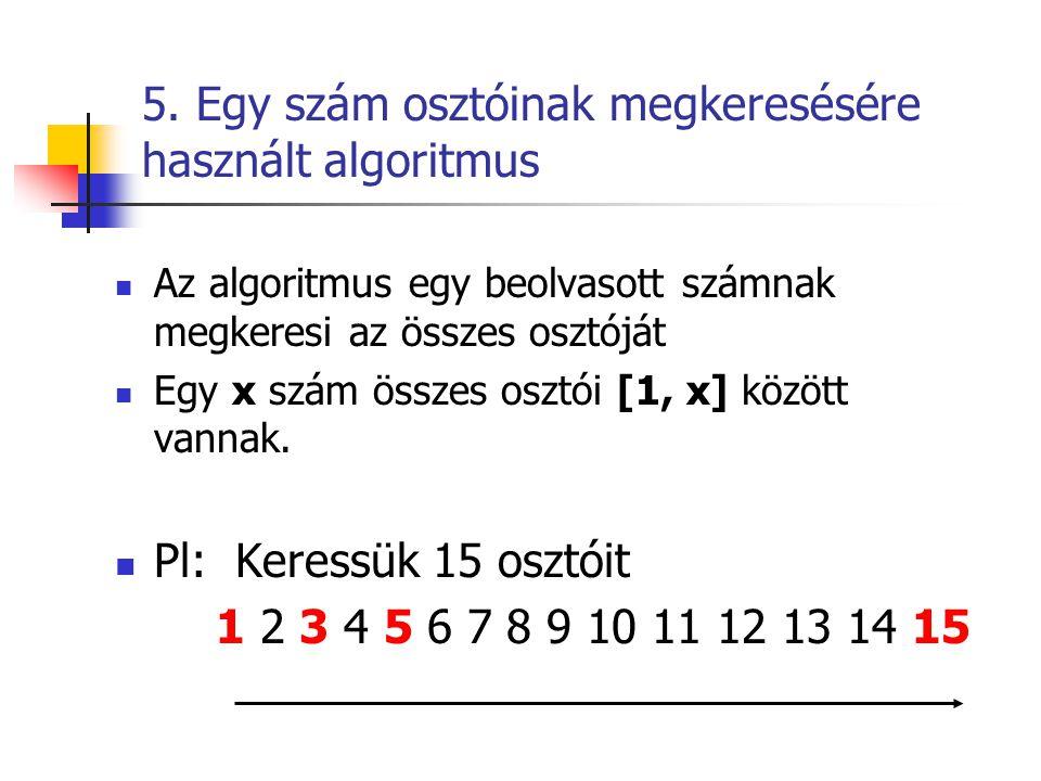 5. Egy szám osztóinak megkeresésére használt algoritmus  Az algoritmus egy beolvasott számnak megkeresi az összes osztóját  Egy x szám összes osztói