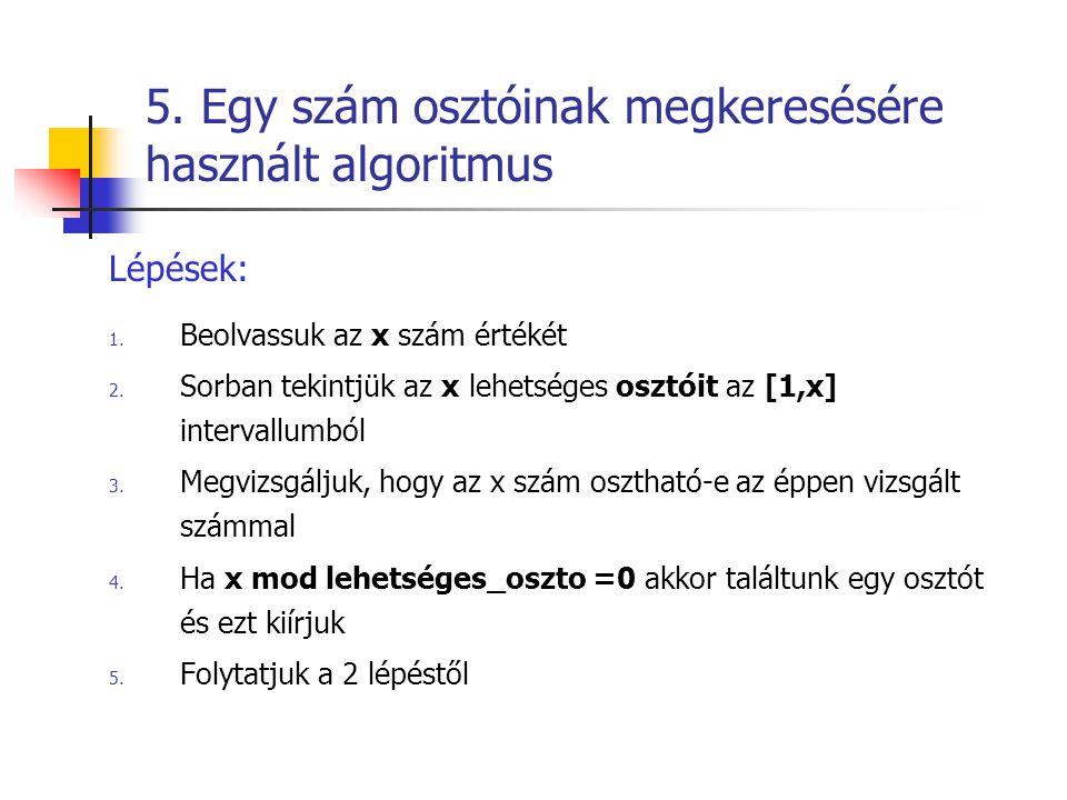 5. Egy szám osztóinak megkeresésére használt algoritmus Lépések: 1. Beolvassuk az x szám értékét 2. Sorban tekintjük az x lehetséges osztóit az [1,x]
