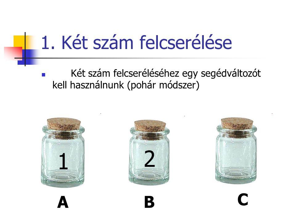 1. Két szám felcserélése  Két szám felcseréléséhez egy segédváltozót kell használnunk (pohár módszer) 1 2 A C B