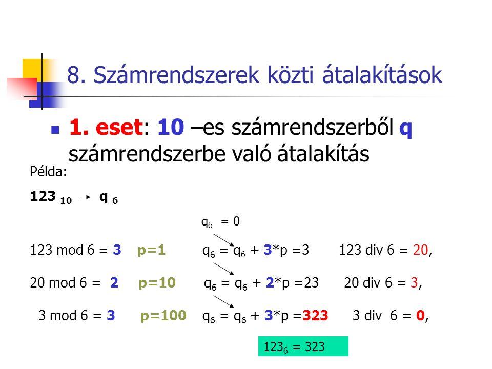 8. Számrendszerek közti átalakítások  1. eset: 10 –es számrendszerből q számrendszerbe való átalakítás Példa: 123 10 q 6 q 6 = 0 123 mod 6 = 3 p=1 q