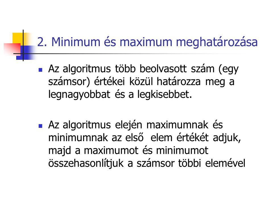 2. Minimum és maximum meghatározása  Az algoritmus több beolvasott szám (egy számsor) értékei közül határozza meg a legnagyobbat és a legkisebbet. 