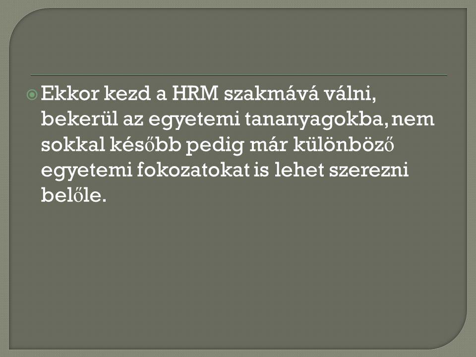  Ekkor kezd a HRM szakmává válni, bekerül az egyetemi tananyagokba, nem sokkal kés ő bb pedig már különböz ő egyetemi fokozatokat is lehet szerezni b