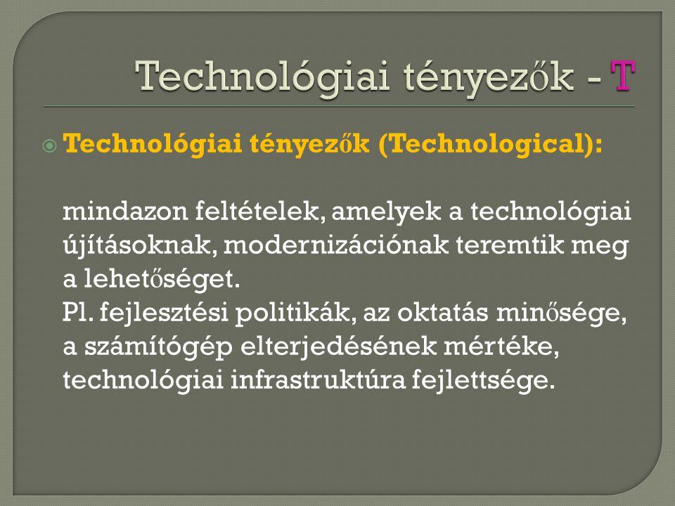  Technológiai tényez ő k (Technological): mindazon feltételek, amelyek a technológiai újításoknak, modernizációnak teremtik meg a lehet ő séget. Pl.