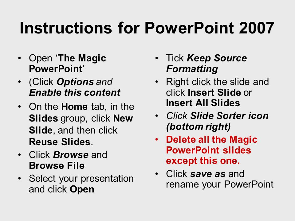 •Open 'The Magic PowerPoint' •(Click Options and Enable this content •On the Home tab, in the Slides group, click New Slide, and then click Reuse Slides.