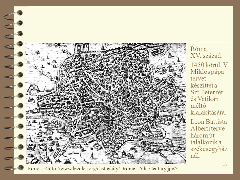 17 Róma XV. század. 1450 körül V. Miklós pápa tervet készíttet a Szt.Péter tér és Vatikán méltó kialakítására. Leon Battista Alberti terve három út ta